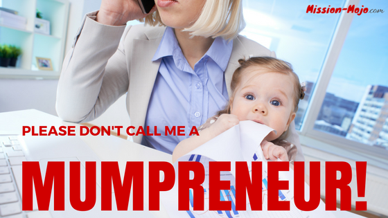 Please do not call me a Mumpreneur!