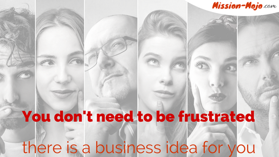 You don't need to be frustrated – there is a business idea for you!